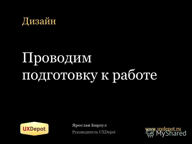 Дизайн Ярослав Бирзул Руководитель UXDepot www.uxdepot.ru Проводим подготовку к работе