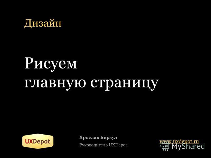 Дизайн Ярослав Бирзул Руководитель UXDepot www.uxdepot.ru Рисуем главную страницу