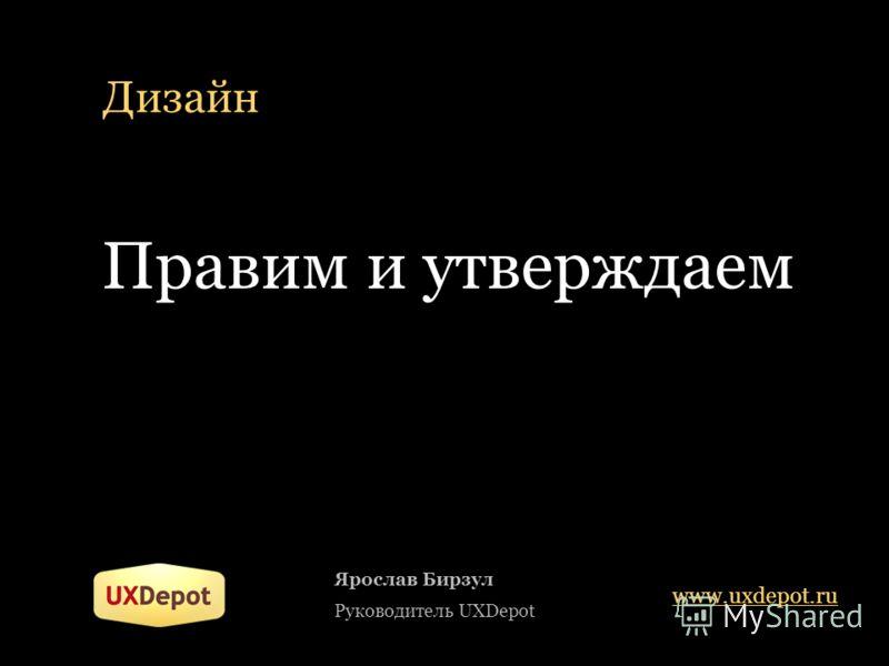 Дизайн Ярослав Бирзул Руководитель UXDepot www.uxdepot.ru Правим и утверждаем