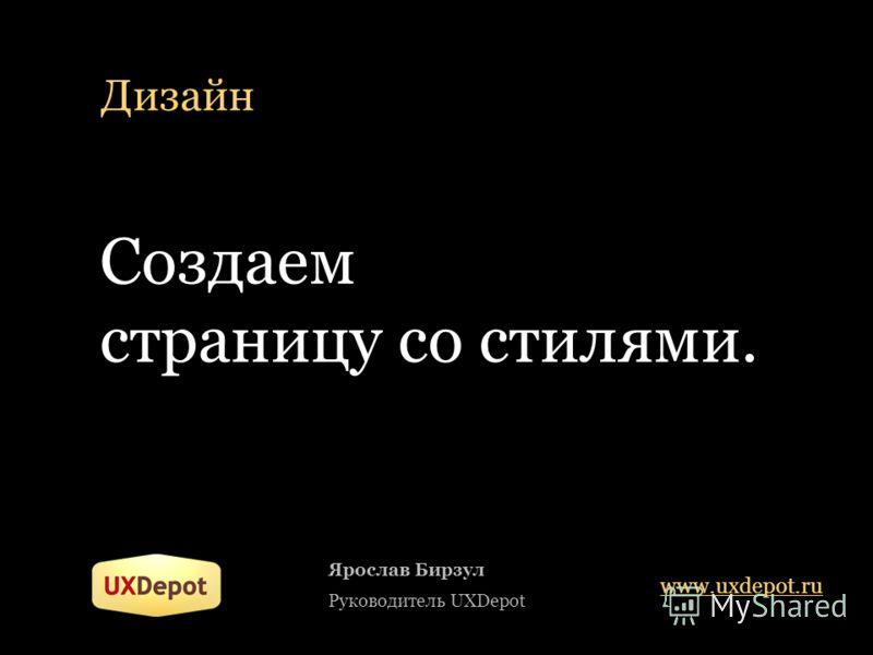 Дизайн Ярослав Бирзул Руководитель UXDepot www.uxdepot.ru Создаем страницу со стилями.