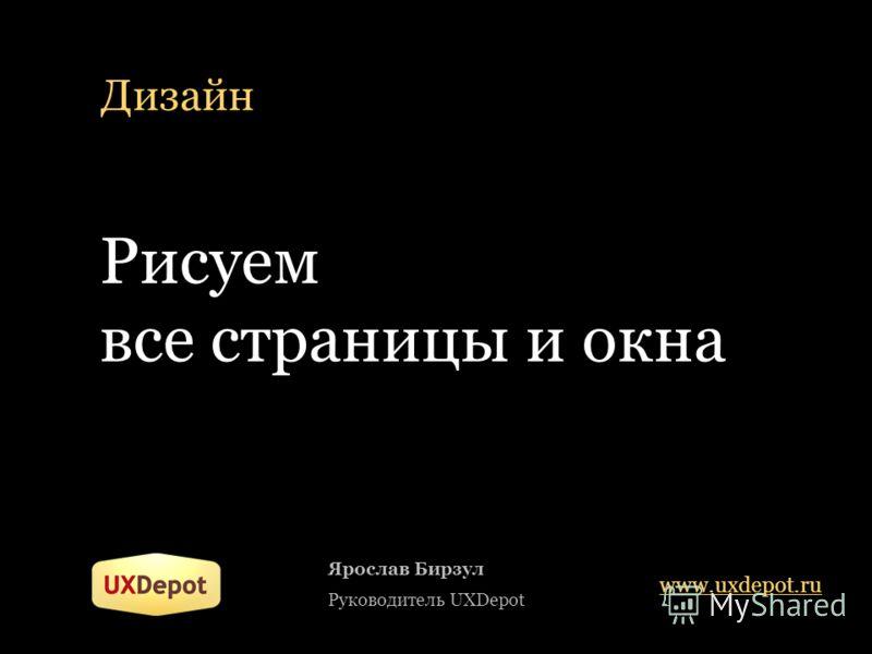 Дизайн Ярослав Бирзул Руководитель UXDepot www.uxdepot.ru Рисуем все страницы и окна