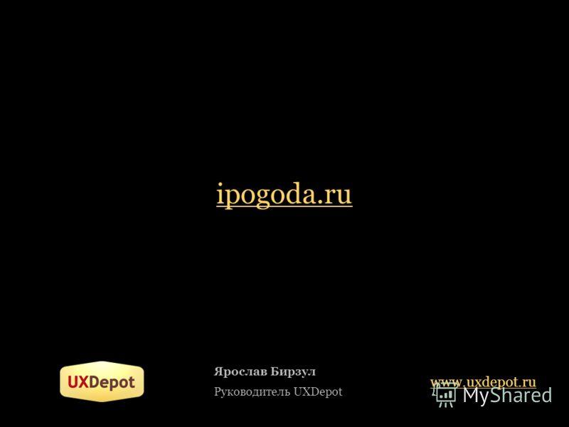 ipogoda.ru Ярослав Бирзул Руководитель UXDepot www.uxdepot.ru