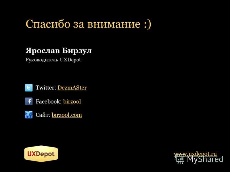 Спасибо за внимание :) www.uxdepot.ru Ярослав Бирзул Руководитель UXDepot Twitter: DezmASter Facebook: birzool Сайт: birzool.com