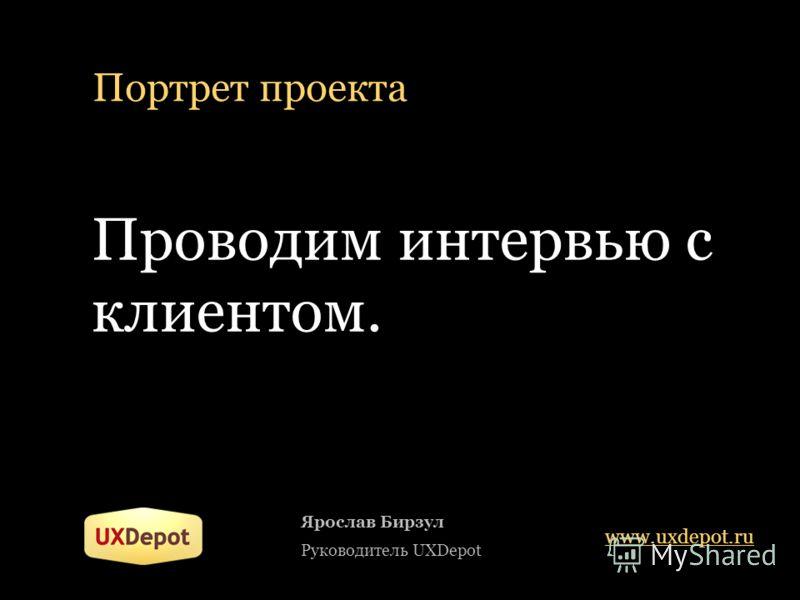 Портрет проекта Проводим интервью с клиентом. Ярослав Бирзул Руководитель UXDepot www.uxdepot.ru