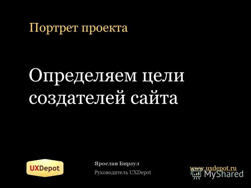 Портрет проекта Определяем цели создателей сайта Ярослав Бирзул Руководитель UXDepot www.uxdepot.ru