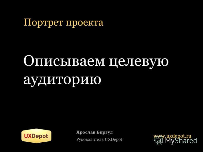 Портрет проекта Описываем целевую аудиторию Ярослав Бирзул Руководитель UXDepot www.uxdepot.ru
