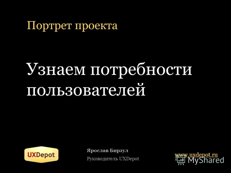 Портрет проекта Узнаем потребности пользователей Ярослав Бирзул Руководитель UXDepot www.uxdepot.ru
