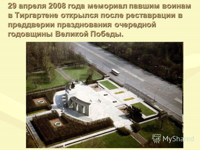 29 апреля 2008 года мемориал павшим воинам в Тиргартене открылся после реставрации в преддверии празднования очередной годовщины Великой Победы.