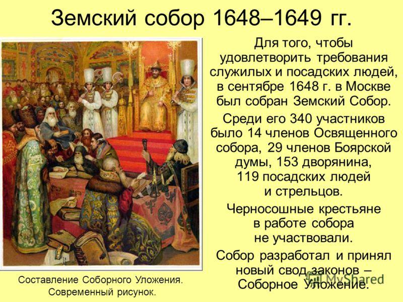 Земский собор 1648–1649 гг. Для того, чтобы удовлетворить требования служилых и посадских людей, в сентябре 1648 г. в Москве был собран Земский Собор. Среди его 340 участников было 14 членов Освященного собора, 29 членов Боярской думы, 153 дворянина,