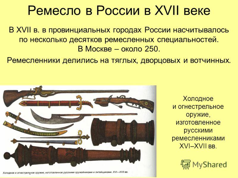 Ремесло в России в XVII веке В XVII в. в провинциальных городах России насчитывалось по несколько десятков ремесленных специальностей. В Москве – около 250. Ремесленники делились на тяглых, дворцовых и вотчинных. Холодное и огнестрельное оружие, изго