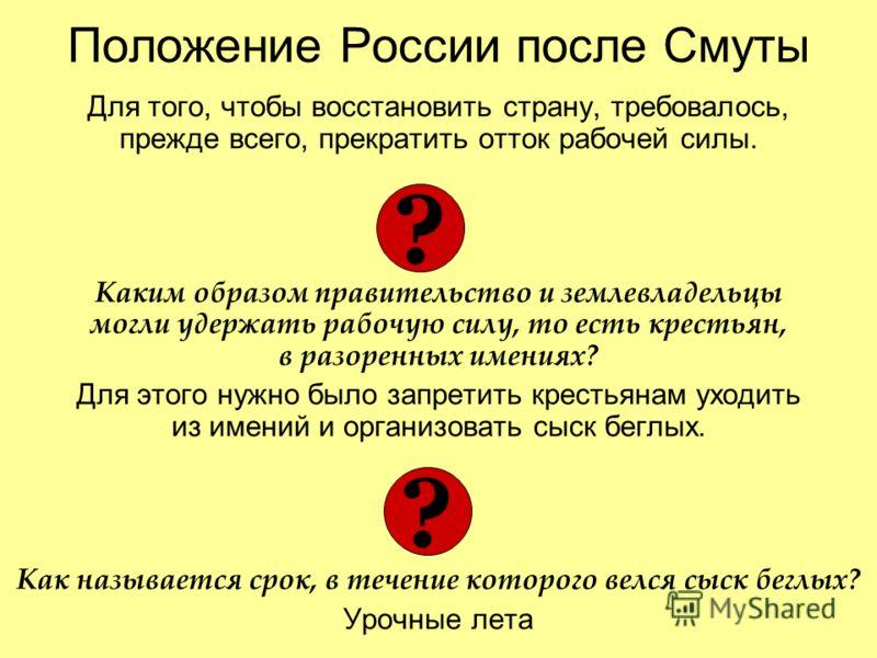Положение России после Смуты Для того, чтобы восстановить страну, требовалось, прежде всего, прекратить отток рабочей силы. Каким образом правительство и землевладельцы могли удержать рабочую силу, то есть крестьян, в разоренных имениях? Для этого ну