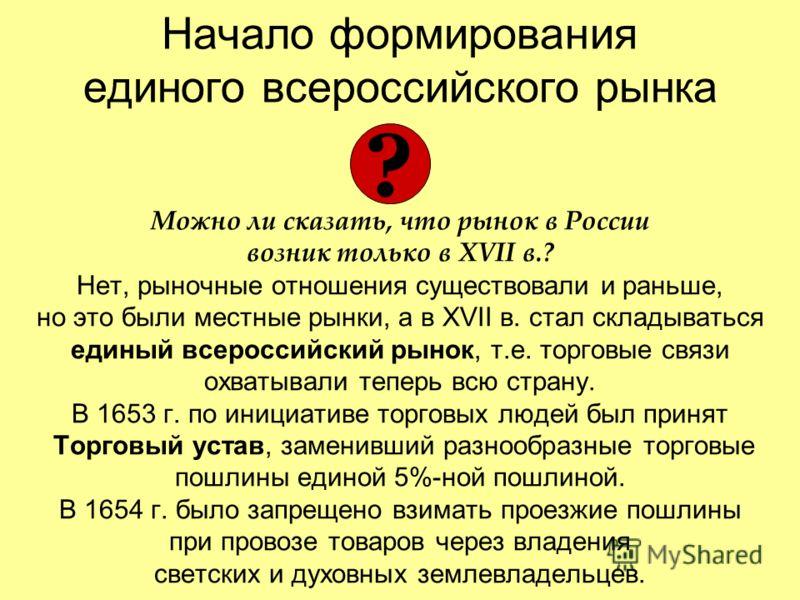 Начало формирования единого всероссийского рынка Можно ли сказать, что рынок в России возник только в XVII в.? Нет, рыночные отношения существовали и раньше, но это были местные рынки, а в XVII в. стал складываться единый всероссийский рынок, т.е. то