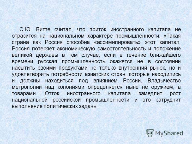С.Ю. Витте считал, что приток иностранного капитала не отразится на национальном характере промышленности: «Такая страна как Россия способна «ассимилировать» этот капитал. Россия потеряет экономическую самостоятельность и положение великой державы в