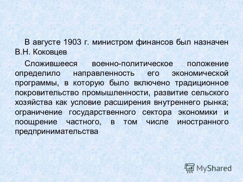 В августе 1903 г. министром финансов был назначен В.Н. Коковцев Сложившееся военно-политическое положение определило направленность его экономической программы, в которую было включено традиционное покровительство промышленности, развитие сельского х