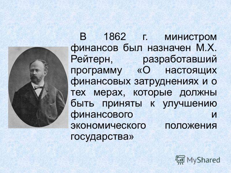 В 1862 г. министром финансов был назначен М.Х. Рейтерн, разработавший программу «О настоящих финансовых затруднениях и о тех мерах, которые должны быть приняты к улучшению финансового и экономического положения государства»