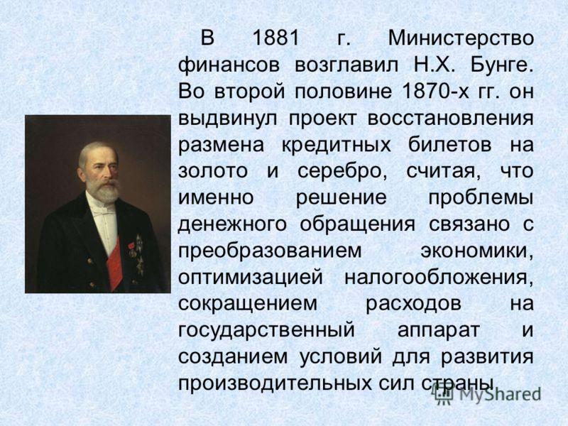В 1881 г. Министерство финансов возглавил Н.Х. Бунге. Во второй половине 1870-х гг. он выдвинул проект восстановления размена кредитных билетов на золото и серебро, считая, что именно решение проблемы денежного обращения связано с преобразованием эко