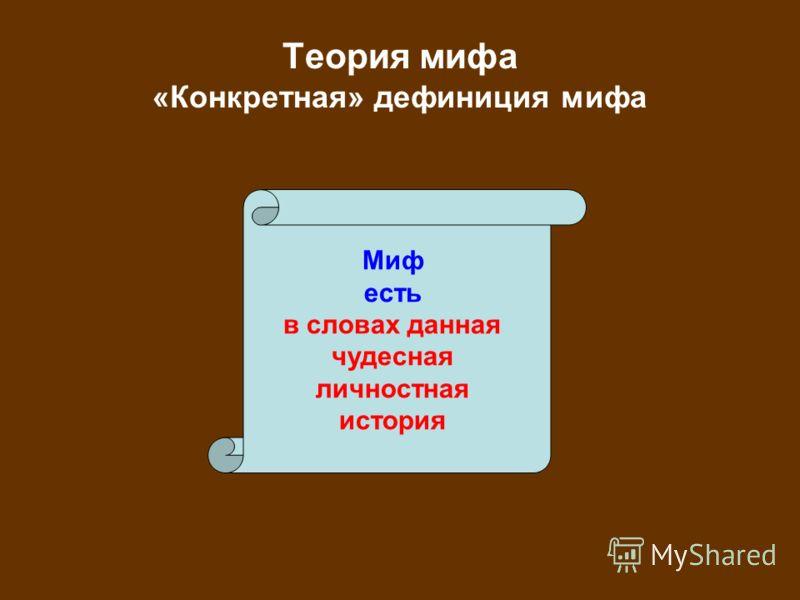 Теория мифа «Конкретная» дефиниция мифа Миф есть в словах данная чудесная личностная история