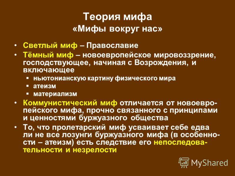 Теория мифа «Мифы вокруг нас» Светлый миф – Православие Тёмный миф – новоевропейское мировоззрение, господствующее, начиная с Возрождения, и включающее ньютонианскую картину физического мира атеизм материализм Коммунистический миф отличается от новое