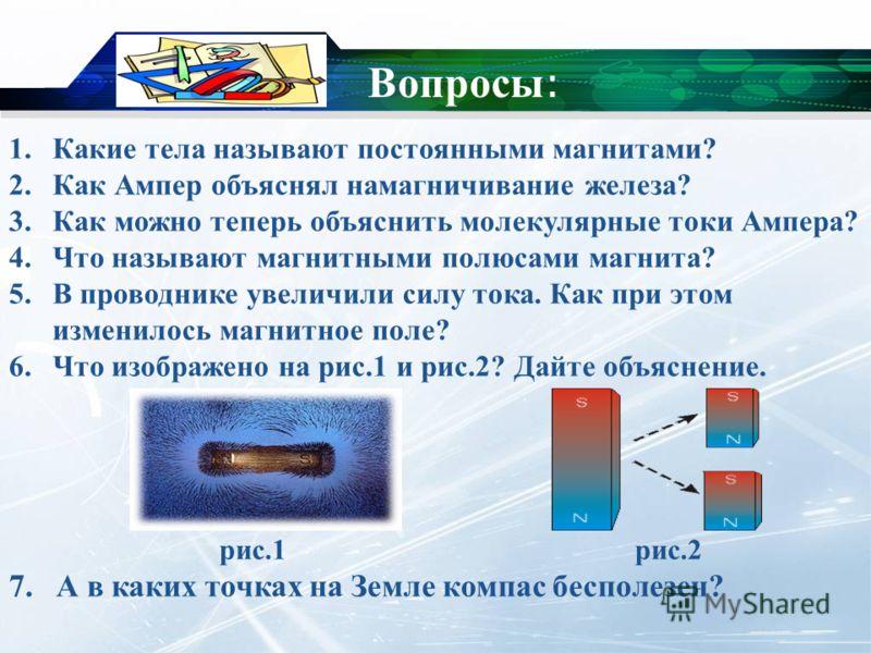 Вопросы : 1.Какие тела называют постоянными магнитами? 2.Как Ампер объяснял намагничивание железа? 3.Как можно теперь объяснить молекулярные токи Ампера? 4.Что называют магнитными полюсами магнита? 5.В проводнике увеличили силу тока. Как при этом изм