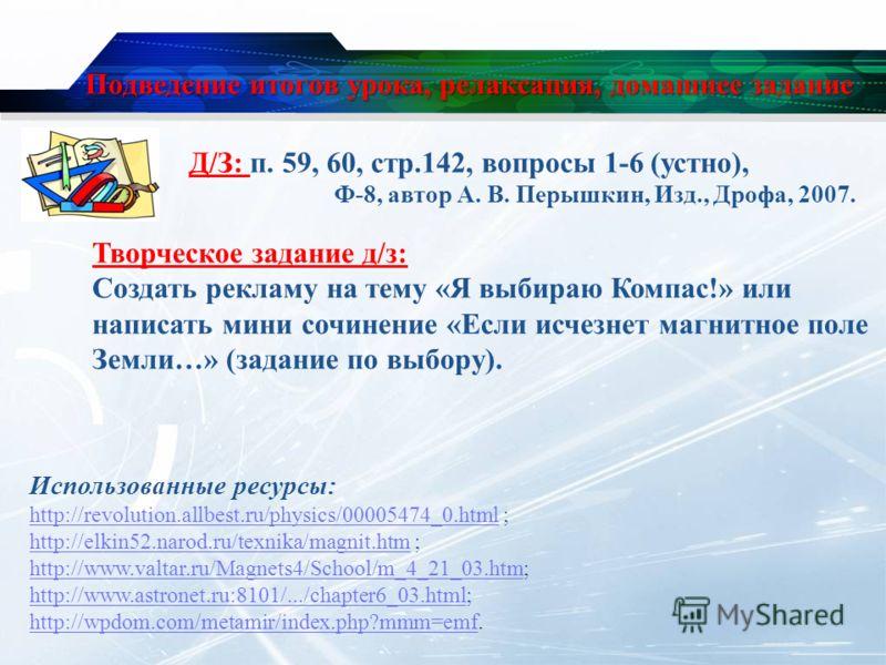 Подведение итогов урока, релаксация, домашнее задание Д/З: п. 59, 60, стр.142, вопросы 1-6 (устно), Ф-8, автор А. В. Перышкин, Изд., Дрофа, 2007. Использованные ресурсы: http://revolution.allbest.ru/physics/00005474_0.htmlhttp://revolution.allbest.ru