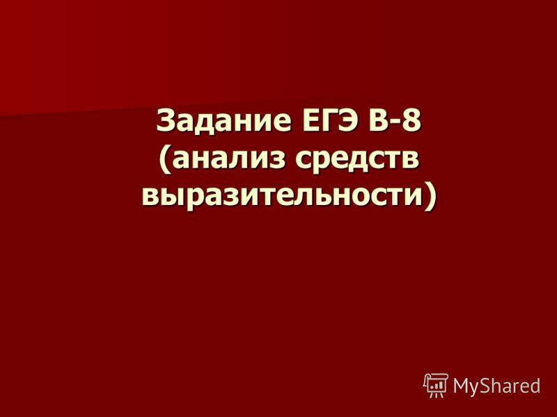 Задание ЕГЭ В-8 (анализ средств выразительности) Задание ЕГЭ В-8 (анализ средств выразительности)