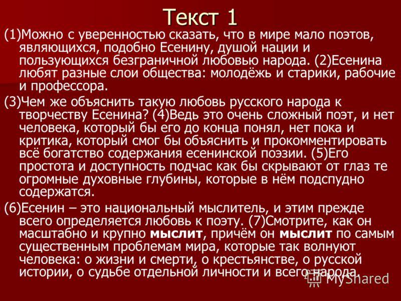 Текст 1 (1)Можно с уверенностью сказать, что в мире мало поэтов, являющихся, подобно Есенину, душой нации и пользующихся безграничной любовью народа. (2)Есенина любят разные слои общества: молодёжь и старики, рабочие и профессора. (3)Чем же объяснить