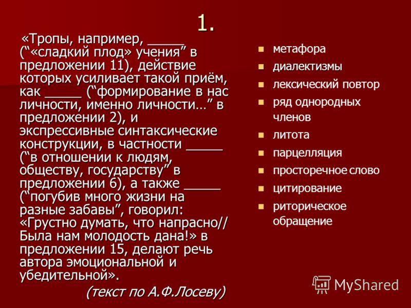 1. «Тропы, например, _____ («сладкий плод» учения в предложении 11), действие которых усиливает такой приём, как _____ (формирование в нас личности, именно личности… в предложении 2), и экспрессивные синтаксические конструкции, в частности _____ (в
