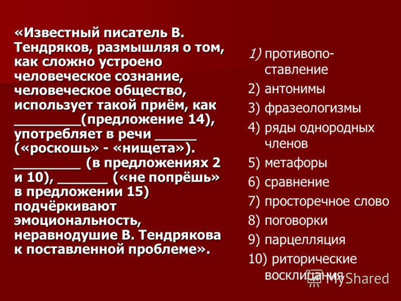 «Известный писатель В. Тендряков, размышляя о том, как сложно устроено человеческое сознание, человеческое общество, использует такой приём, как ________(предложение 14), употребляет в речи _____ («роскошь» - «нищета»). ________ (в предложениях 2 и 1