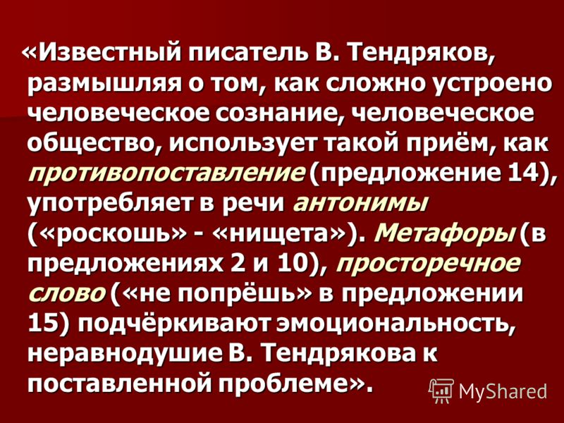 «Известный писатель В. Тендряков, размышляя о том, как сложно устроено человеческое сознание, человеческое общество, использует такой приём, как противопоставление (предложение 14), употребляет в речи антонимы («роскошь» - «нищета»). Метафоры (в пред