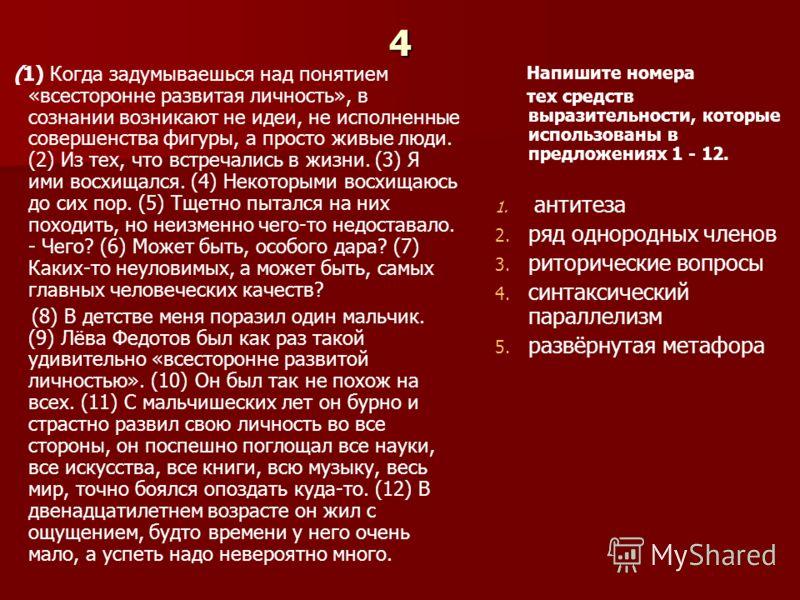 4 (1) Когда задумываешься над понятием «всесторонне развитая личность», в сознании возникают не идеи, не исполненные совершенства фигуры, а просто живые люди. (2) Из тех, что встречались в жизни. (3) Я ими восхищался. (4) Некоторыми восхищаюсь до сих