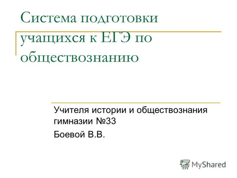 Система подготовки учащихся к ЕГЭ по обществознанию Учителя истории и обществознания гимназии 33 Боевой В.В.