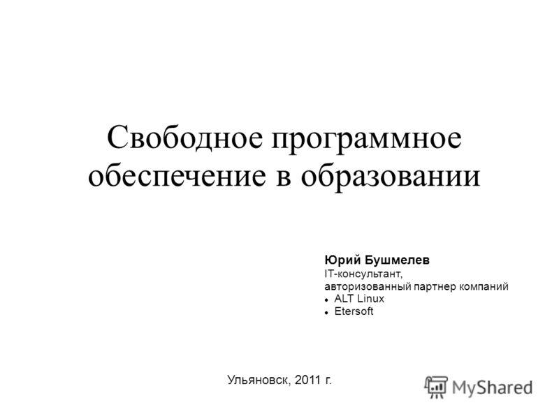 Свободное программное обеспечение в образовании Ульяновск, 2011 г. Юрий Бушмелев IT-консультант, авторизованный партнер компаний ALT Linux Etersoft