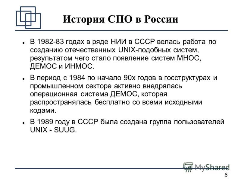 6 История СПО в России В 1982-83 годах в ряде НИИ в СССР велась работа по созданию отечественных UNIX-подобных систем, результатом чего стало появление систем МНОС, ДЕМОС и ИНМОС. В период c 1984 по начало 90х годов в госструктурах и промышленном сек