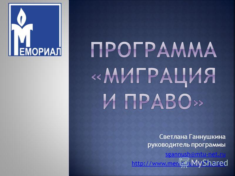 Светлана Ганнушкина руководитель программы sgannush@mtu-net.ru http://www.memo.ru/s/173.html