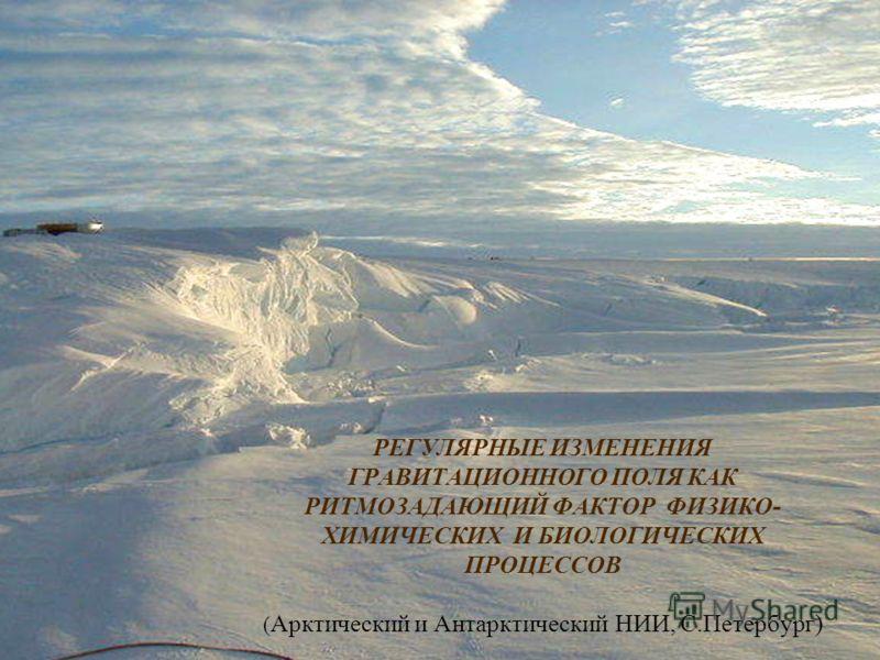 РЕГУЛЯРНЫЕ ИЗМЕНЕНИЯ ГРАВИТАЦИОННОГО ПОЛЯ КАК РИТМОЗАДАЮЩИЙ ФАКТОР ФИЗИКО- ХИМИЧЕСКИХ И БИОЛОГИЧЕСКИХ ПРОЦЕССОВ ( Арктический и АнтарктическийНИИ, С.Петербург)