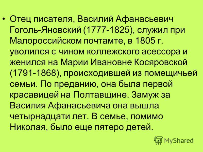 Отец писателя, Василий Афанасьевич Гоголь-Яновский (1777-1825), служил при Малороссийском почтамте, в 1805 г. уволился с чином коллежского асессора и женился на Марии Ивановне Косяровской (1791-1868), происходившей из помещичьей семьи. По преданию, о