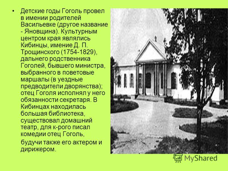 Детские годы Гоголь провел в имении родителей Васильевке (другое название - Яновщина). Культурным центром края являлись Кибинцы, имение Д. П. Трощинского (1754-1829), дальнего родственника Гоголей, бывшего министра, выбранного в поветовые маршалы (в