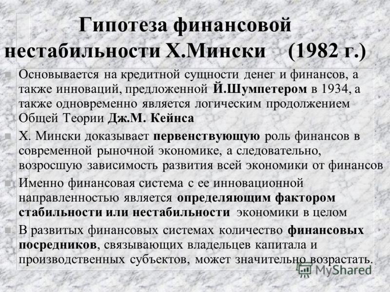 Гипотеза финансовой нестабильности Х.Мински (1982 г.) n Основывается на кредитной сущности денег и финансов, а также инноваций, предложенной Й.Шумпетером в 1934, а также одновременно является логическим продолжением Общей Теории Дж.М. Кейнса n Х. Мин