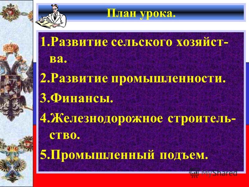 План урока. 1.Развитие сельского хозяйст- ва. 2.Развитие промышленности. 3.Финансы. 4.Железнодорожное строитель- ство. 5.Промышленный подъем.