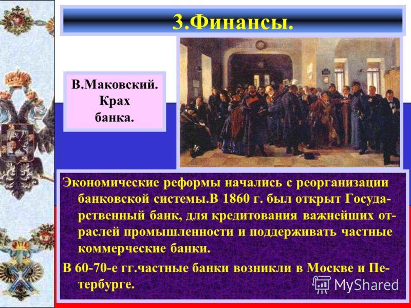 Экономические реформы начались с реорганизации банковской системы.В 1860 г. был открыт Госуда- рственный банк, для кредитования важнейших от- раслей промышленности и поддерживать частные коммерческие банки. В 60-70-е гг.частные банки возникли в Москв