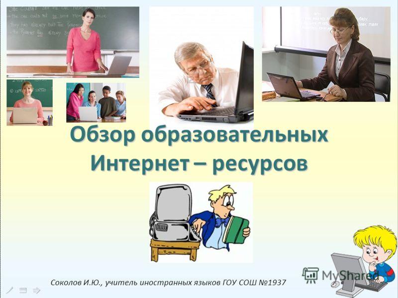 Обзор образовательных Интернет – ресурсов Соколов И.Ю., учитель иностранных языков ГОУ СОШ 1937