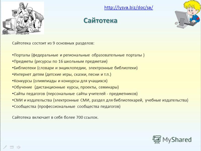 Сайтотека Сайтотека состоит из 9 основных разделов: Порталы (федеральные и региональные образовательные порталы ) Предметы (ресурсы по 16 школьным предметам) Библиотеки (словари и энциклопедии, электронные библиотеки) Интернет детям (детские игры, ск