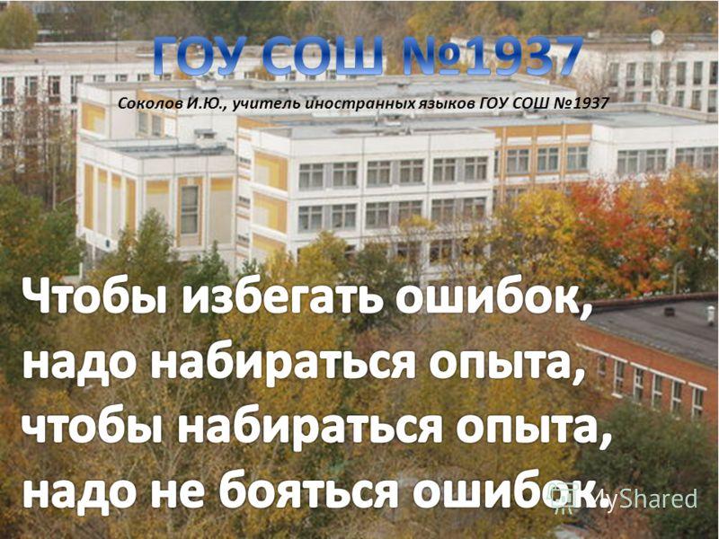 Соколов И.Ю., учитель иностранных языков ГОУ СОШ 1937