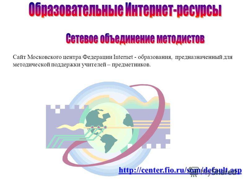 Сайт Московского центра Федерации Internet - образования, предназначенный для методической поддержки учителей – предметников. http://center.fio.ru/som/default.asp