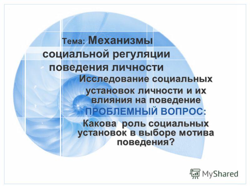 Тема: Механизмы социальной регуляции поведения личности Исследование социальных установок личности и их влияния на поведение ПРОБЛЕМНЫЙ ВОПРОС: Какова роль социальных установок в выборе мотива поведения?