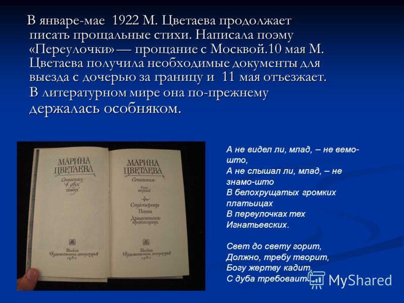 В январе-мае 1922 М. Цветаева продолжает писать прощальные стихи. Написала поэму «Переулочки» прощание с Москвой.10 мая М. Цветаева получила необходимые документы для выезда с дочерью за границу и 11 мая отъезжает. В литературном мире она по-прежнему