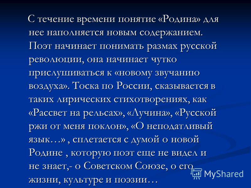 С течение времени понятие «Родина» для нее наполняется новым содержанием. Поэт начинает понимать размах русской революции, она начинает чутко прислушиваться к «новому звучанию воздуха». Тоска по России, сказывается в таких лирических стихотворениях,