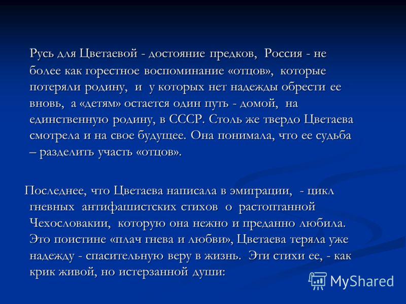 Русь для Цветаевой - достояние предков, Россия - не более как горестное воспоминание «отцов», которые потеряли родину, и у которых нет надежды обрести ее вновь, а «детям» остается один путь - домой, на единственную родину, в СССР. Столь же твердо Цве