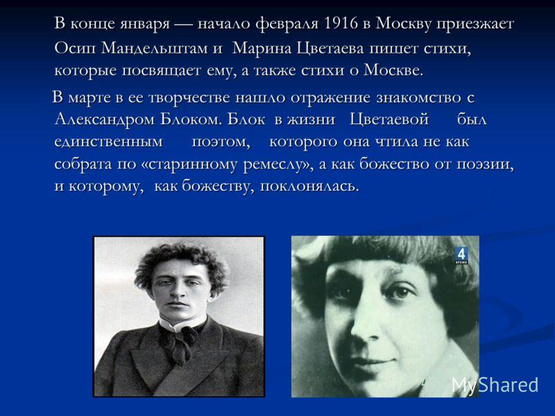 В конце января начало февраля 1916 в Москву приезжает Осип Мандельштам и Марина Цветаева пишет стихи, которые посвящает ему, а также стихи о Москве. В конце января начало февраля 1916 в Москву приезжает Осип Мандельштам и Марина Цветаева пишет стихи,