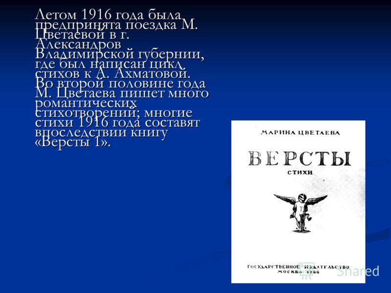 Летом 1916 года была предпринята поездка М. Цветаевой в г. Александров Владимирской губернии, где был написан цикл стихов к А. Ахматовой. Во второй половине года М. Цветаева пишет много романтических стихотворений; многие стихи 1916 года составят впо